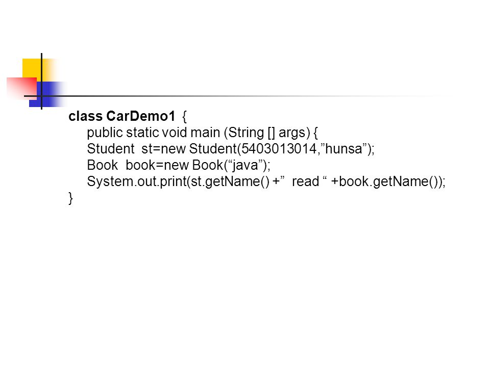 class CarDemo1 { public static void main (String [] args) { Student st=new Student(5403013014, hunsa ); Book book=new Book( java ); System.out.print(st.getName() + read +book.getName()); }